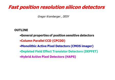 Fast position resolution silicon <strong>detectors</strong> OUTLINE General properties of position sensitive <strong>detectors</strong> Column Parallel CCD (CPCDD) Monolithic Active Pixel.