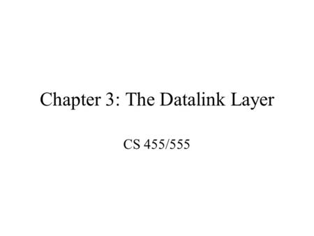 Chapter 3: The Datalink Layer CS 455/555. Topics to be covered Design Issues Error detection and correction Elementary datalink protocols Sliding window.