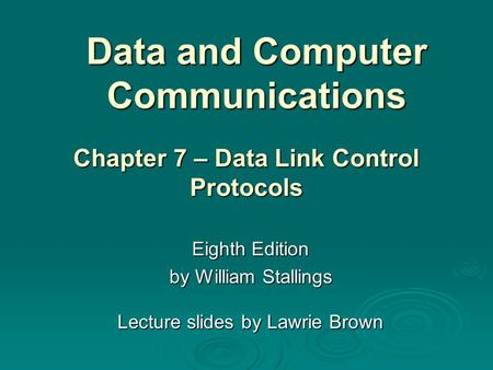 Data and Computer Communications Eighth Edition by William Stallings Lecture slides by Lawrie Brown Chapter 7 – Data Link Control Protocols.