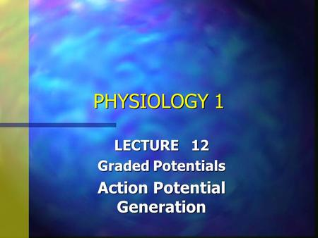 PHYSIOLOGY 1 LECTURE 12 Graded Potentials Action Potential Generation.