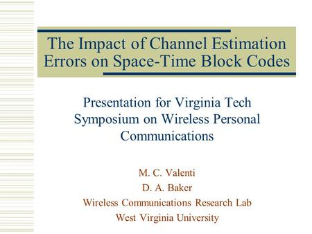 The Impact of Channel Estimation Errors on Space-Time Block Codes Presentation for Virginia Tech Symposium on Wireless Personal Communications M. C. Valenti.