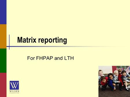 Matrix reporting For FHPAP and LTH. wilderresearch.org Today's Webinar You can listen using your computer or calling in by phone Phone: (914) 339-0021,