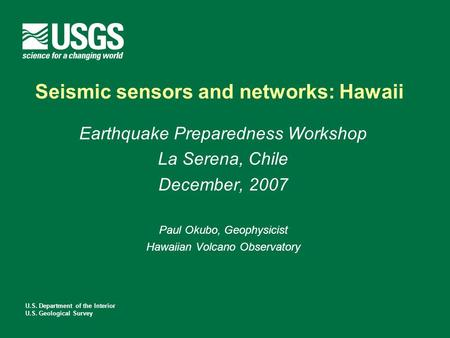 U.S. Department of the Interior U.S. Geological Survey Seismic sensors and networks: Hawaii Earthquake Preparedness Workshop La Serena, Chile December,