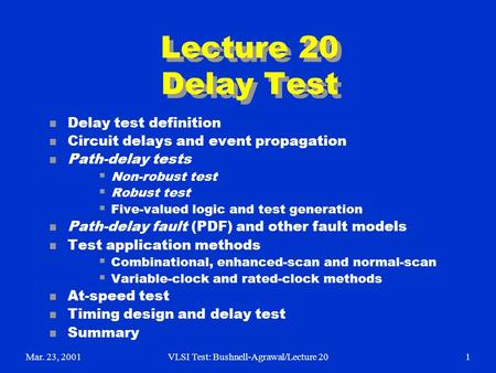 Mar. 23, 2001VLSI Test: Bushnell-Agrawal/Lecture 201 Lecture 20 Delay Test n Delay test definition n Circuit delays and event propagation n Path-delay.
