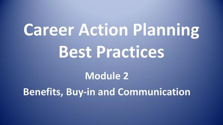 Career Action Planning Best Practices Module 2 Benefits, Buy-in and Communication.