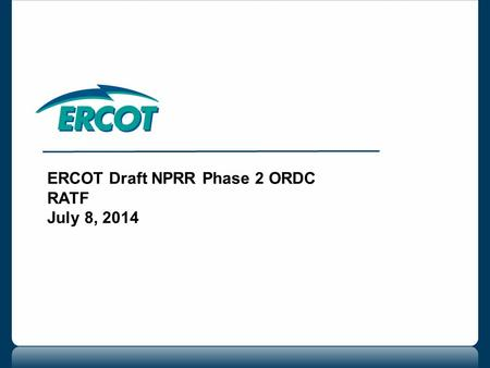 ERCOT Draft NPRR Phase 2 ORDC RATF July 8, 2014. 2 ERCOT draft NPRR Phase 2 ORDC Draft NPRR will include the following clarifications or additions: Updates.