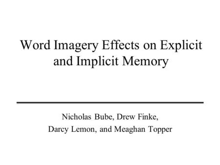 Word Imagery Effects on Explicit and Implicit Memory Nicholas Bube, Drew Finke, Darcy Lemon, and Meaghan Topper.