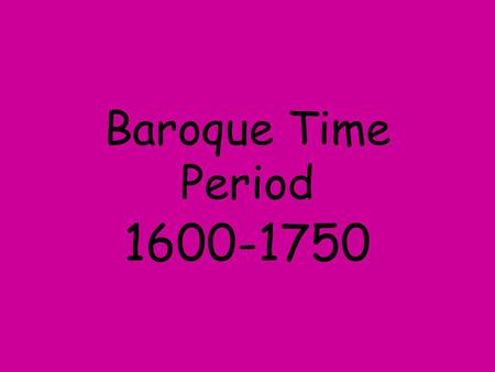 Baroque Time Period 1600-1750.