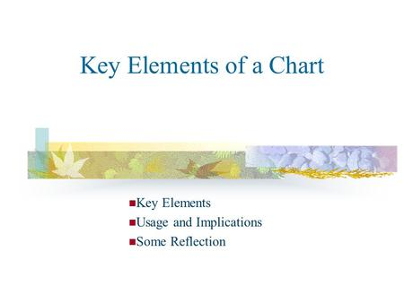 Key Elements of a Chart Key Elements Usage and Implications Some Reflection.