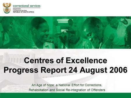 An Age of hope: a National Effort for Corrections, Rehabilitation and Social Re-integration of Offenders Centres of Excellence Progress Report 24 August.