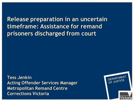 Release preparation in an uncertain timeframe: Assistance for remand prisoners discharged from court Tess Jenkin Acting Offender Services Manager Metropolitan.