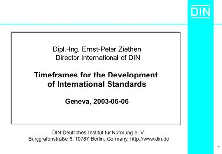 1 Dipl.-Ing. Ernst-Peter Ziethen Director International of DIN Timeframes for the Development of International Standards Geneva, 2003-06-06 DIN Deutsches.