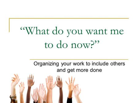 """What do you want me to do now?"" Organizing your work to include others and get more done."