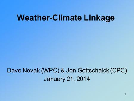Weather-Climate Linkage Dave Novak (WPC) & Jon Gottschalck (CPC) January 21, 2014 1.