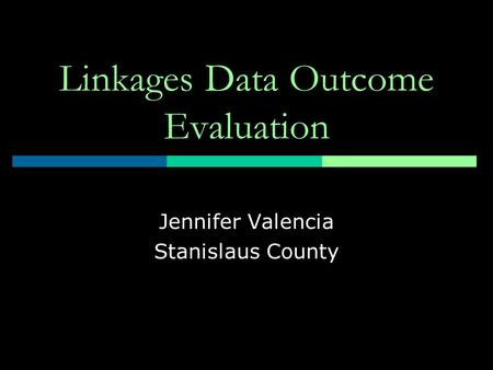 Linkages Data Outcome Evaluation Jennifer Valencia Stanislaus County.