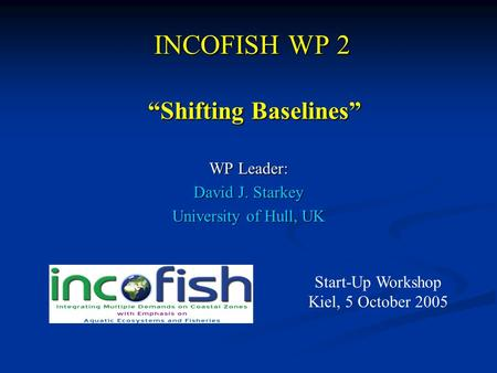 "INCOFISH WP 2 WP Leader: David J. Starkey University of Hull, UK ""Shifting Baselines"" ""Shifting Baselines"" Start-Up Workshop Kiel, 5 October 2005."