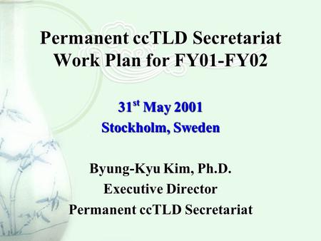 Permanent ccTLD Secretariat Work Plan for FY01-FY02 31 st May 2001 Stockholm, Sweden Byung-Kyu Kim, Ph.D. Executive Director Permanent ccTLD Secretariat.