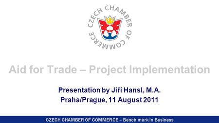 CZECH CHAMBER OF COMMERCE – Bench mark in Business Aid for Trade – Project Implementation Presentation by Jiří Hansl, M.A. Praha/Prague, 11 August 2011.