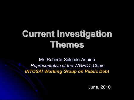 Current Investigation Themes Mr. Roberto Salcedo Aquino Representative of the WGPD's Chair INTOSAI Working Group on Public Debt June, 2010.