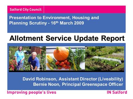 Presentation to Environment, Housing and Planning Scrutiny - 16 th March 2009 Allotment Service Update Report David Robinson, Assistant Director (Liveability)