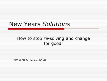 New Years Solutions How to stop re-solving and change for good! Kim Jordan, RD, CD, CNSD.