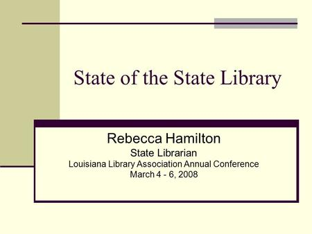 State of the State Library Rebecca Hamilton State Librarian Louisiana Library Association Annual Conference March 4 - 6, 2008.