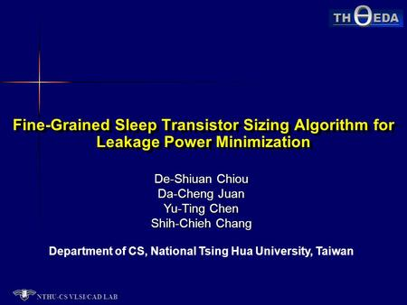 NTHU-CS VLSI/CAD LAB TH EDA De-Shiuan Chiou Da-Cheng Juan Yu-Ting Chen Shih-Chieh Chang Department of CS, National Tsing Hua University, Taiwan Fine-Grained.