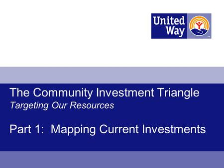 The Community Investment Triangle Targeting Our Resources Part 1: Mapping Current Investments.