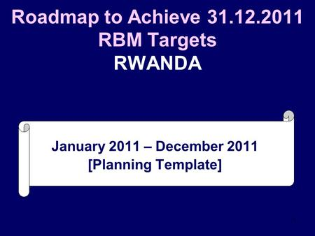 1 Roadmap to Achieve 31.12.2011 RBM Targets RWANDA January 2011 – December 2011 [Planning Template]