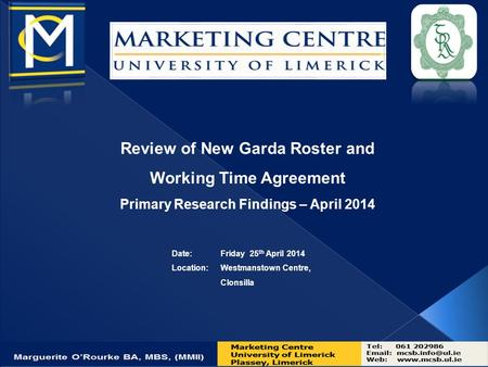 Review of New Garda Roster and Working Time Agreement Primary Research Findings – April 2014 Date: Friday 25 th April 2014 Location:Westmanstown Centre,