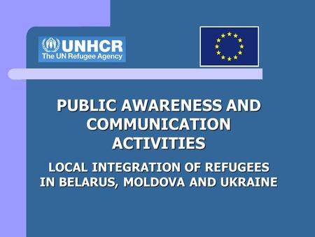 PUBLIC AWARENESS AND COMMUNICATION ACTIVITIES LOCAL INTEGRATION OF REFUGEES IN BELARUS, MOLDOVA AND UKRAINE.
