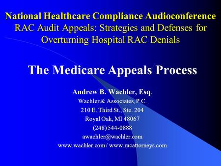 National Healthcare Compliance Audioconference RAC Audit Appeals: Strategies and Defenses for Overturning Hospital RAC Denials The Medicare Appeals Process.