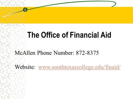 The Office of Financial Aid McAllen Phone Number: 872-8375 Website: www.southtexascollege.edu/finaid/www.southtexascollege.edu/finaid/
