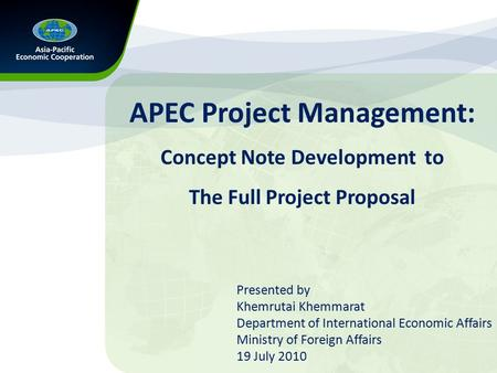 APEC Project Management: Concept Note Development to The Full Project Proposal Presented by Khemrutai Khemmarat Department of International Economic Affairs.