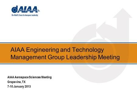 AIAA Engineering and Technology Management Group Leadership Meeting AIAA Aerospace Sciences Meeting Grapevine, TX 7-10 January 2013.