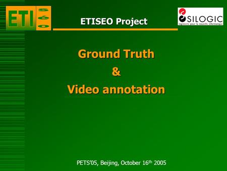 PETS'05, Beijing, October 16 th 2005 ETISEO Project Ground Truth & Video annotation.