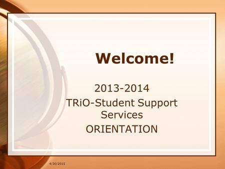 4/30/2015 Welcome! 2013-2014 TRiO-Student Support Services ORIENTATION.