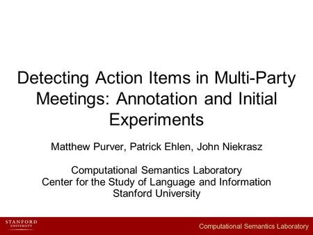 Detecting Action Items in Multi-Party Meetings: Annotation and Initial Experiments Matthew Purver, Patrick Ehlen, John Niekrasz Computational Semantics.