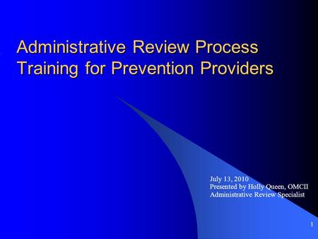 1 Administrative Review Process Training for Prevention Providers July 13, 2010 Presented by Holly Queen, OMCII Administrative Review Specialist.