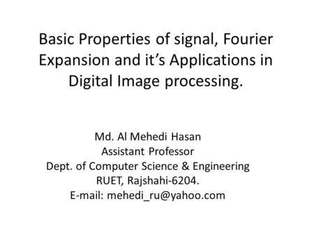 Basic Properties of signal, Fourier Expansion and it's Applications in Digital Image processing. Md. Al Mehedi Hasan Assistant Professor Dept. of Computer.