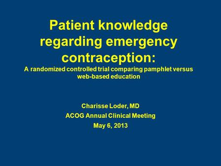 Patient knowledge regarding emergency contraception: A randomized controlled trial comparing pamphlet versus web-based education Charisse Loder, MD ACOG.