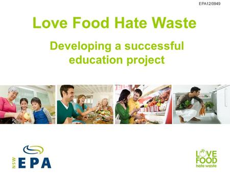 Love Food Hate Waste Developing a successful education project EPA12/0949.