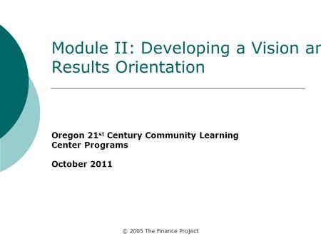 © 2005 The Finance Project Module II: Developing a Vision and Results Orientation Oregon 21 st Century Community Learning Center Programs October 2011.
