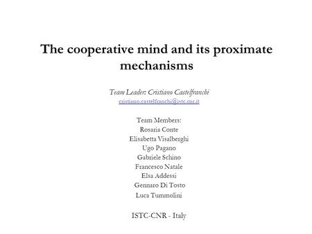 The cooperative mind and its proximate mechanisms Team Leader: Cristiano Castelfranchi Team Members: Rosaria Conte.