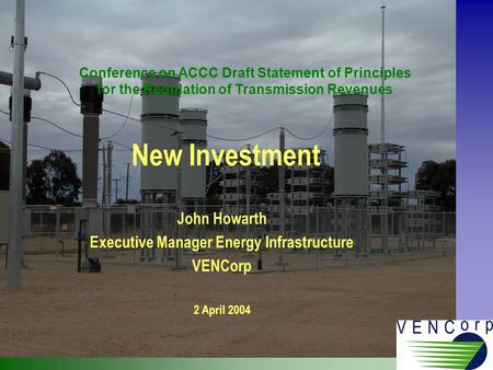 New Investment John Howarth Executive Manager Energy Infrastructure VENCorp 2 April 2004 Conference on ACCC Draft Statement of Principles for the Regulation.