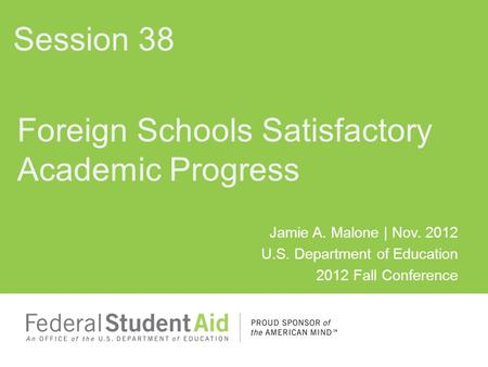 Jamie A. Malone | Nov. 2012 U.S. Department of Education 2012 Fall Conference Foreign Schools Satisfactory Academic Progress Session 38.