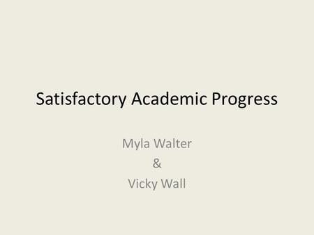 Satisfactory Academic Progress Myla Walter & Vicky Wall.