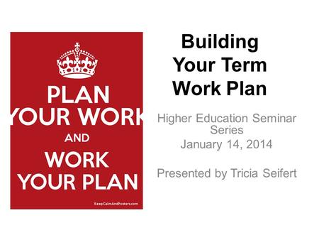 Higher Education Seminar Series January 14, 2014 Presented by Tricia Seifert Building Your Term Work Plan.