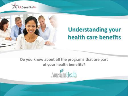 Understanding your health care benefits Do you know about all the programs that are part of your health benefits?