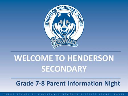 WELCOME TO HENDERSON SECONDARY Grade 7-8 Parent Information Night.